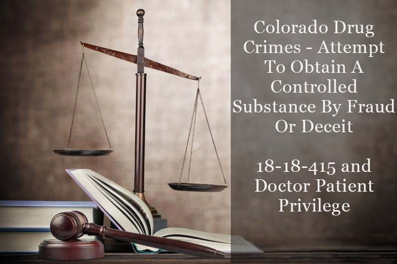 Colorado Drug Crimes - Attempt To Obtain A Controlled Substance By Fraud Or Deceit - 18-18-415 and Doctor Patient Privilege