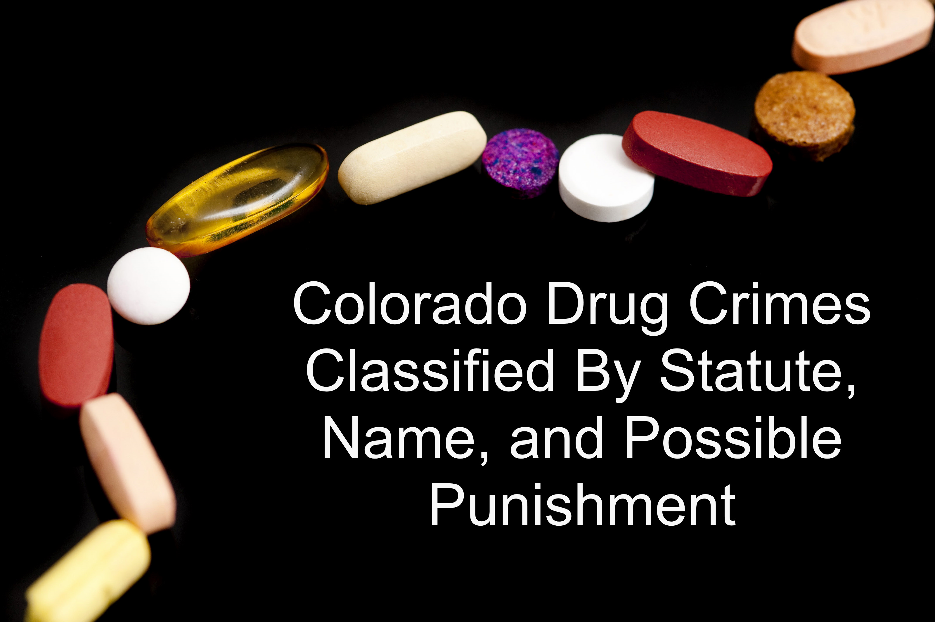 Colorado Drug Crimes Classified By Statute, Name, and Possible Punishment.