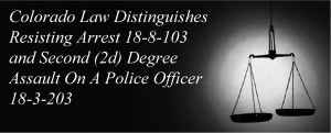 Colorado Law Distinguishes Resisting Arrest 18-8-103 and Second (2d) Degree Assault On A Police Officer 18-3-203