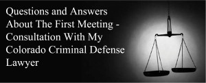 Questions and Answers About The First Meeting - Consultation With My Colorado Criminal Defense Lawyer