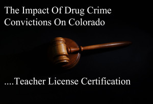 The Impact Of Drug Crime Convictions On Colorado Teacher License Certification