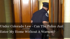 Under Colorado Law - Can The Police Just Enter My Home Without A Warrant?