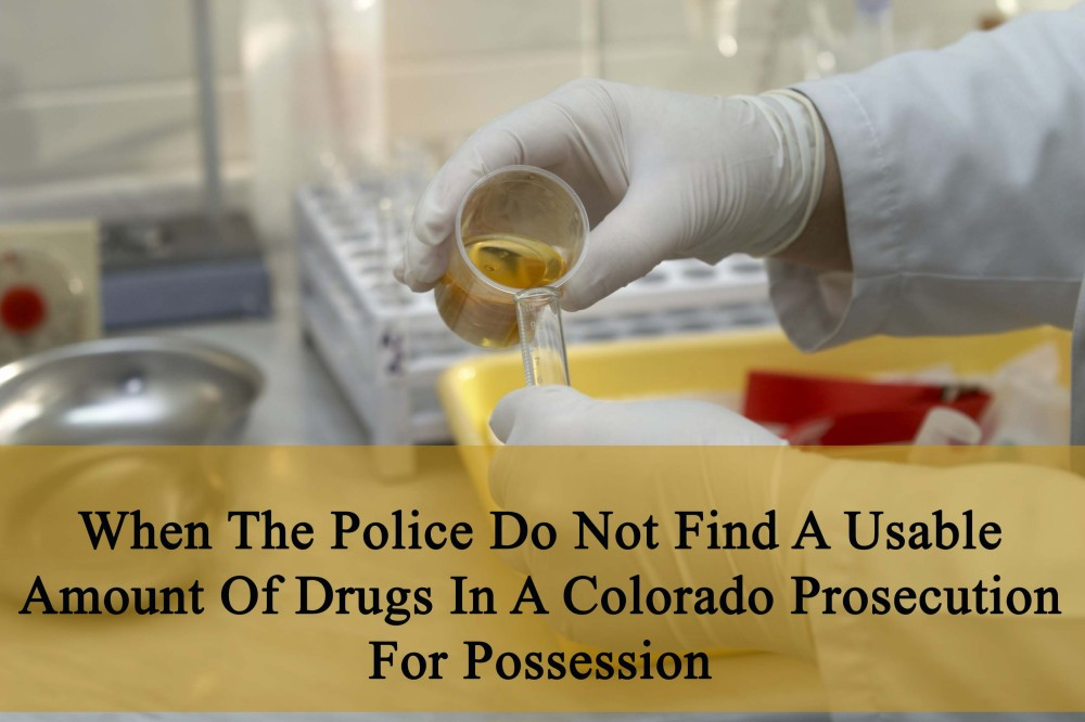 When The Police Do Not Find A Usable Amount Of Drugs In A Colorado Prosecution For Possession