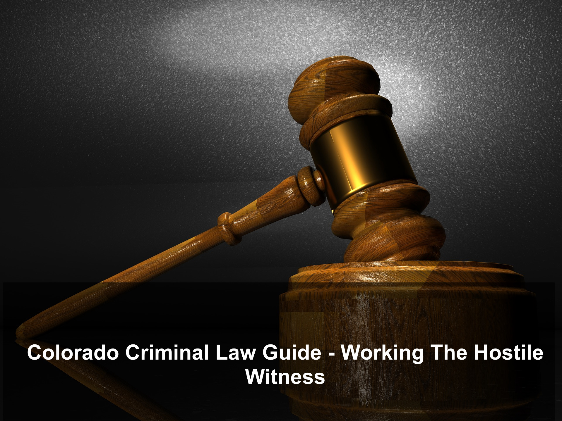 Colorado Criminal Law Guide - Working The Hostile Witness